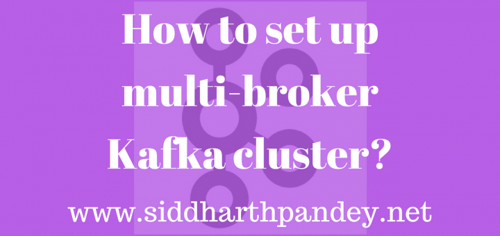 How to set up multi-broker Kafka cluster? – Siddharth Pandey